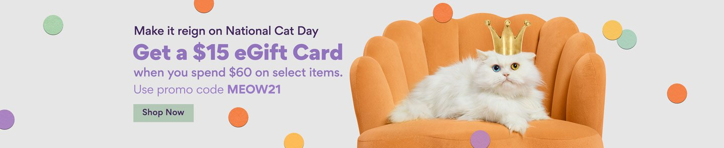 Make it reign on National Cat Day. Get a 15 dollar eGift Card when you spend 60 dollars on select items. Use promo code MEOW21. Shop Now.